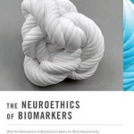The Neuroethics of Biomarkers  :  What the Development of Bioprediction Means for Moral Responsibility, Justice, and the Nature of Mental Disorder