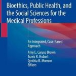 Bioethics, Public Health, and the Social Sciences for the Medical Professions : An Integrated, Case-Based Approach