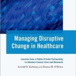 Managing Disruptive Change in Healthcare  :  Lessons from a Public-Private Partnership to Advance Cancer Care and Research